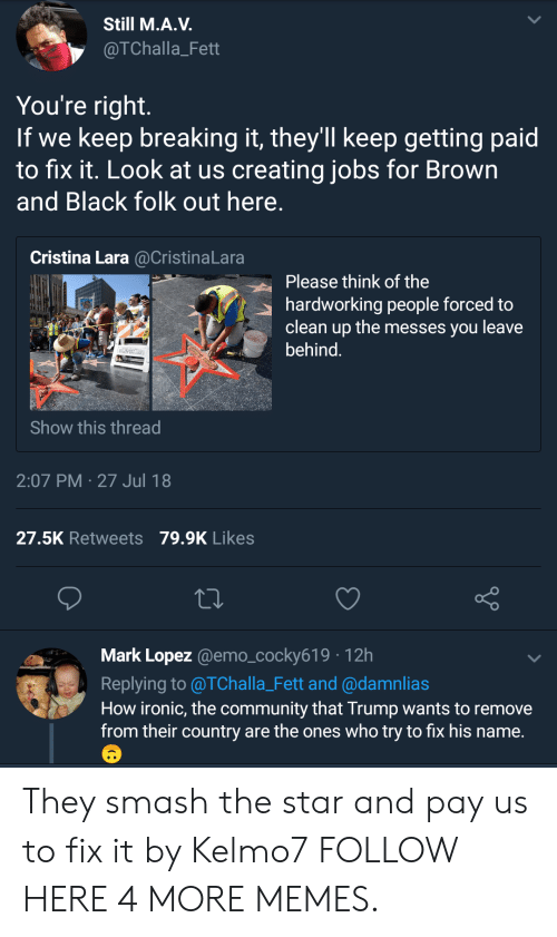 How Ironic: Still M.A.V.  @TChalla_Fett  You're right  If we keep breaking it, they'll keep getting paid  to fix it. Look at us creating jobs for Brown  and Black folk out here  Cristina Lara @CristinaLara  Please think of the  hardworking people forced to  clean up the messes you leave  behind  Show this thread  2:07 PM 27 Jul 18  27.5K Retweets 79.9K Likes  Mark Lopez @emo_cocky619 12h  Replying to @TChalla_Fett and @damnlias  How ironic, the community that Trump wants to remove  from their country are the ones who try to fix his name. They smash the star and pay us to fix it by Kelmo7 FOLLOW HERE 4 MORE MEMES.