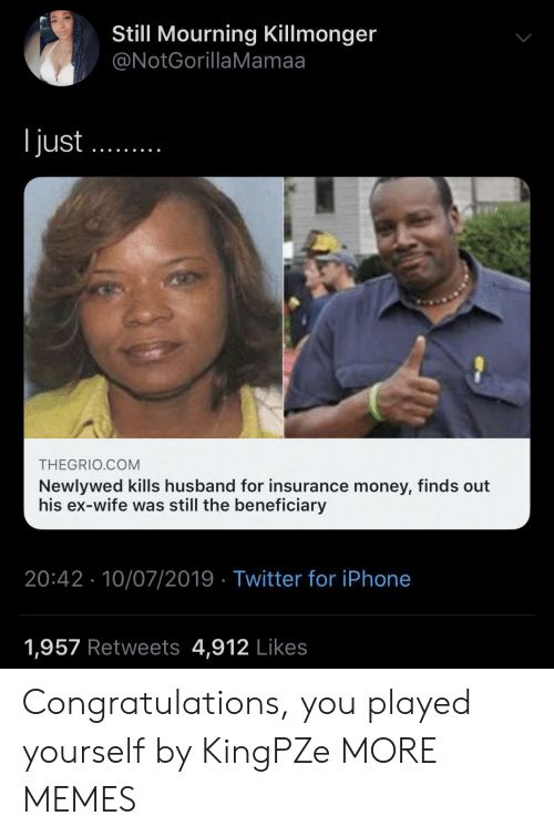 Congratulations you played yourself: Still Mourning Killmonger  @NotGorillaMamaa  ljust  THEGRIO.COM  Newlywed kills husband for insurance money, finds out  his ex-wife was still the beneficiary  20:42 10/07/2019 Twitter for iPhone  1,957 Retweets 4,912 Likes Congratulations, you played yourself by KingPZe MORE MEMES