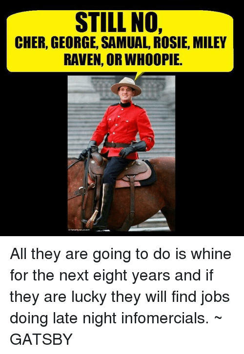 Whoopie: STILL NO,  CHER, GEORGE, SAMUAL, ROSIE, MILEY  RAVEN, OR WHOOPIE. All they are going to do is whine for the next eight years and if they are lucky they will find jobs doing late night infomercials. ~ GATSBY