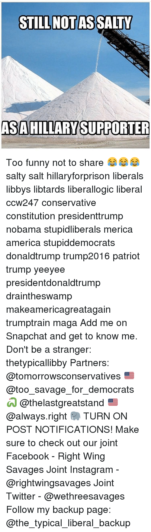Constitution, Wings, and Conservative: STILL NOT AS  SALTY  SAHILLARY SUPPORTER Too funny not to share 😂😂😂 salty salt hillaryforprison liberals libbys libtards liberallogic liberal ccw247 conservative constitution presidenttrump nobama stupidliberals merica america stupiddemocrats donaldtrump trump2016 patriot trump yeeyee presidentdonaldtrump draintheswamp makeamericagreatagain trumptrain maga Add me on Snapchat and get to know me. Don't be a stranger: thetypicallibby Partners: @tomorrowsconservatives 🇺🇸 @too_savage_for_democrats 🐍 @thelastgreatstand 🇺🇸 @always.right 🐘 TURN ON POST NOTIFICATIONS! Make sure to check out our joint Facebook - Right Wing Savages Joint Instagram - @rightwingsavages Joint Twitter - @wethreesavages Follow my backup page: @the_typical_liberal_backup