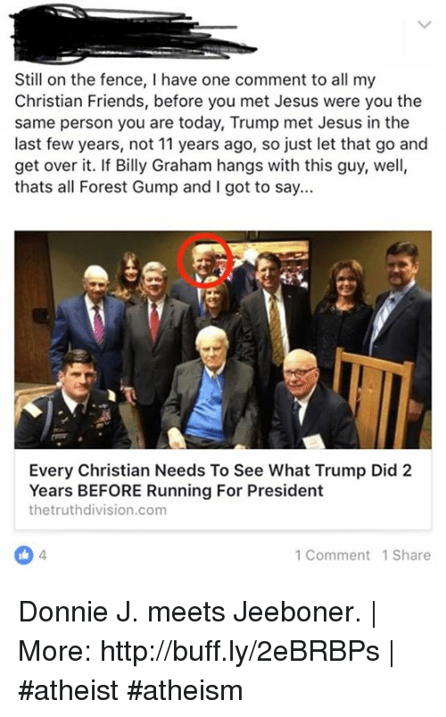 Jesus, Memes, and Mets: Still on the fence, l have one comment to all my  Christian Friends, before you met Jesus were you the  same person you are today, Trump met Jesus in the  last few years, not 11 years ago, so just let that go and  get over it. If Billy Graham hangs with this guy, well,  thats all Forest Gump and I got to say...  Every Christian Needs To See What Trump Did 2  Years BEFORE Running For President  the truthdivision.com  1 Comment 1 Share Donnie J. meets Jeeboner.   More: http://buff.ly/2eBRBPs   #atheist #atheism