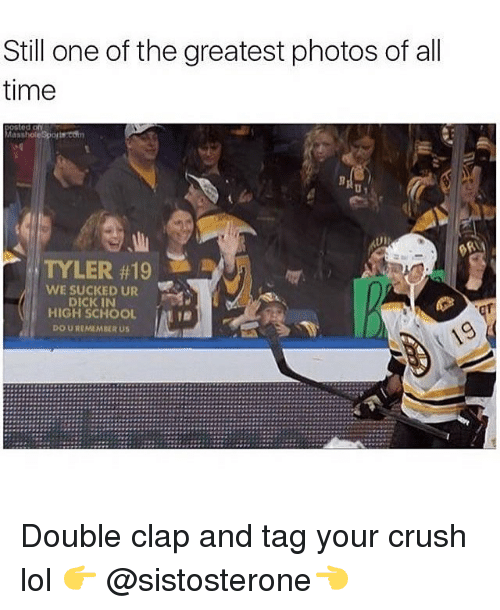 Masshole: Still one of the greatest photos of all  time  Masshole sports  TYLER #19  WE SUCKED UR  DICK IN  HIGH SCHOOL  DOIUREMEMBIR US Double clap and tag your crush lol 👉 @sistosterone👈