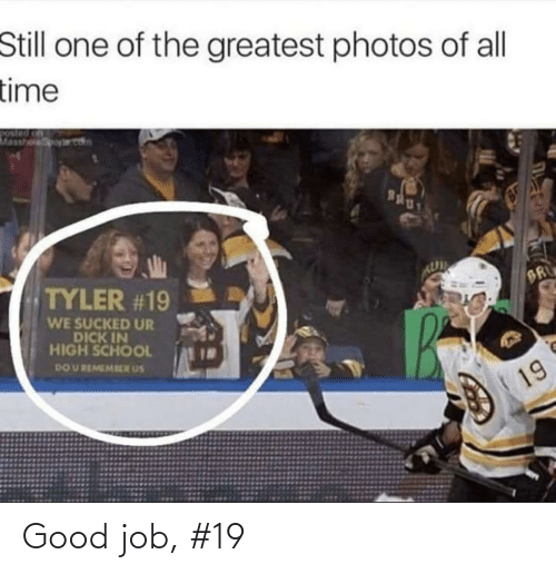 good job: Still one of the greatest photos of all  time  Masshoporet  Bgly  TYLER #19  BR  WE SUCKED UR  DICK IN  HIGH SCHOOL  DO U REMEMRER US  19 Good job, #19