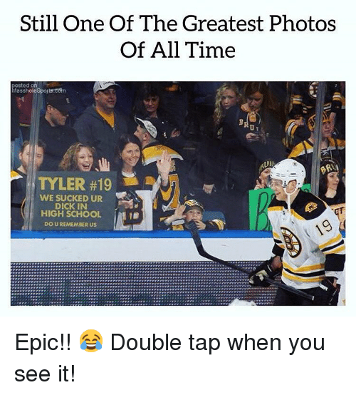 Memes, School, and Sports: Still One Of The Greatest Photos  Of All Time  posted on  Masshole Sports:estn  TYLER #19 !  WE SUCKED UR  DICK IN  HIGH SCHOOL  DO U REMEMBER US  İMI Epic!! 😂 Double tap when you see it!