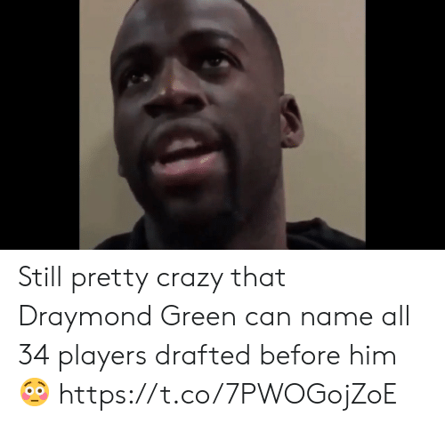 Crazy, Draymond Green, and Memes: Still pretty crazy that Draymond Green can name all 34 players drafted before him 😳 https://t.co/7PWOGojZoE