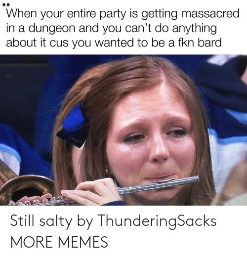 Being salty: Still salty by ThunderingSacks MORE MEMES