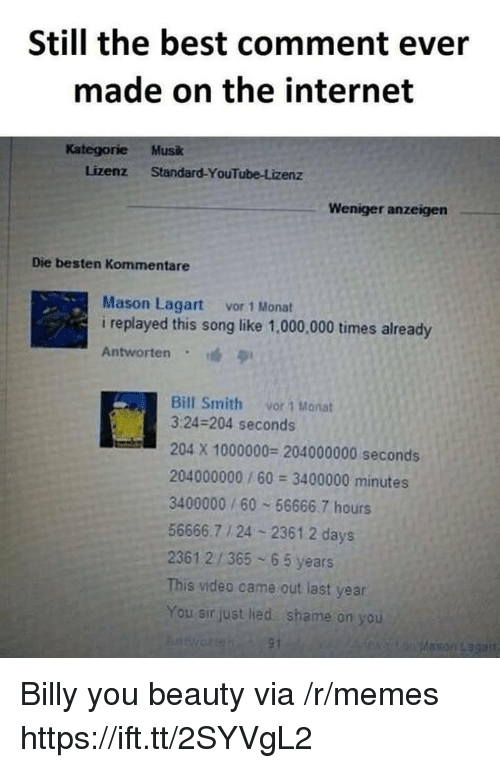 shame on you: Still the best comment ever  made on the internet  Kategorie Musk  Lizenz Standard-YouTube-Lizenz  Weniger anzeigen  Die besten Kommentare  Mason Lagart vor 1 Monat  i replayed this song like 1,000,000 times already  Antworten  Bill Smith vor 1 Manat  3:24-204 seconds  204 X 1000000 204000000 seconds  204000000/60 3400000 minutes  3400000/60 56666.7 hours  56666.7 1 24 2361.2 days  2361 2/365 65 years  This video came out last year  You sir just lied shame on you Billy you beauty via /r/memes https://ift.tt/2SYVgL2