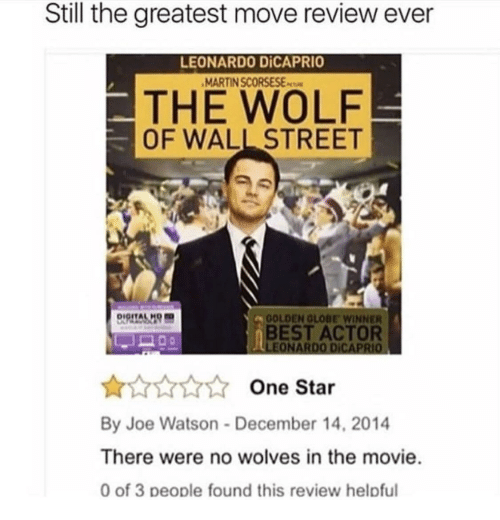 Best Actor: Still the greatest move review ever  LEONARDO DİCAPRIO  MARTIN SCORSESEs  THE WOLF  OF WALL STREET  DIGITALH  OLDEN GLOBE WINNER  BEST ACTOR  One Star  By Joe Watson-December 14, 2014  There were no wolves in the movie  0 of 3 people found this review helpful