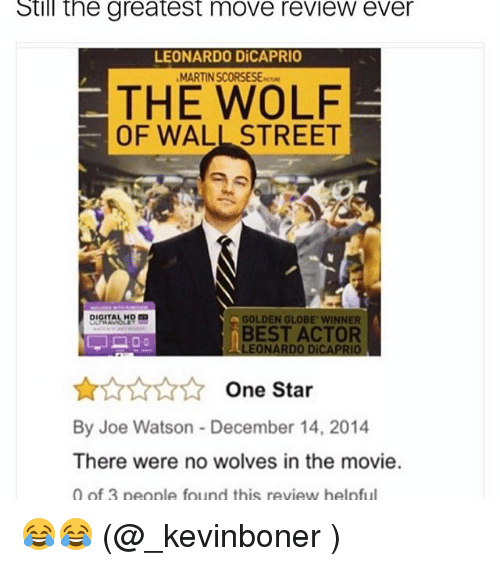 Funny, Meme, and Wall Street: Still the greatest move review ever  LEONARDO DiCAPRIO  MARTINSCORSESE  THE WOLF  OF WALL STREET  DIGITAL HD  A GOLDEN GLOBE WINNER  BEST ACTOR  LEONARDO DiCAPRIO  One Star  By Joe Watson December 14, 2014  There were no wolves in the movie.  0 of 3 people found this review helpful 😂😂 (@_kevinboner )