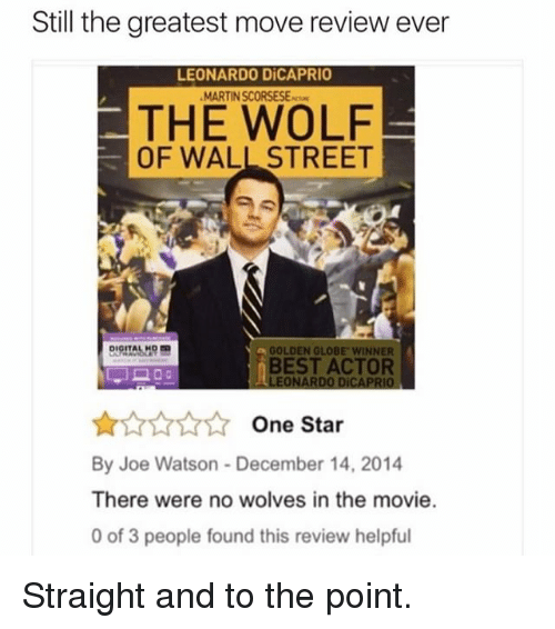 Memes, 🤖, and Wall Street: Still the greatest move review ever  LEONARDO DiCAPRIO  MARTINSCORSESE  THE WOLF  OF WALL STREET  a GOLDEN GLOBE WINNER  BEST ACTOR  LEONARDO DiCAPRIO  One Star  By Joe Watson December 14, 2014  There were no wolves in the movie.  0 of 3 people found this review helpful Straight and to the point.