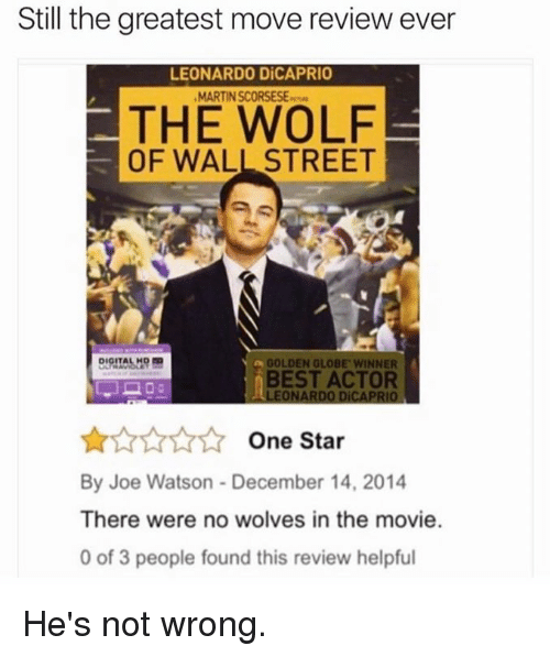 Dank, Leonardo DiCaprio, and The Wolf of Wall Street: Still the greatest move review ever  LEONARDO DiCAPRIO  MARTINSCORSESE  THE WOLF  OF WALL STREET  a GOLDEN GLOBE WINNER  BEST ACTOR  LEONARDO DiCAPRIO  One Star  By Joe Watson December 14, 2014  There were no wolves in the movie.  0 of 3 people found this review helpful He's not wrong.