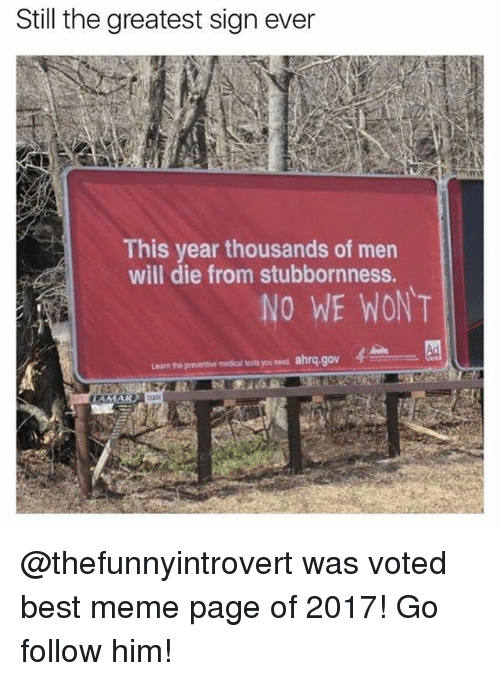 Funny, Meme, and Best: Still the greatest sign ever  This year thousands of men  will die from stubbornness.  NO WE WONT  hrq gov  Learn the preventive medical tests you need a @thefunnyintrovert was voted best meme page of 2017! Go follow him!