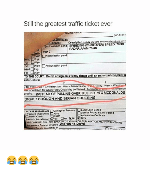 McDonalds, Memes, and Traffic: Still the greatest traffic ticket ever  Or  CID THE F  PACC Codel  Ordinance Description (include any bond amount cotected on each c  □Authorization pend | SPEEDING (28-30 OVER) SPEED: 70140  RADAR ANM 70/40  2017  CA  orn | □ Authonzation pend  Misd Fug  Fel  av  TO THE COURT: Do not arralgn on a felony churge untl an authorized complaint I  ense Code(s)  y for  ve Violation for which Fines/Costs May be waved Authonzou  marks INSTEAD OF PULLING OVER, PULLED INTO MCDONALDS  elony Warn Warnin  zetion  DRIVETHROUGH AND BEGAN ORDERING  Damage to Property  Local Court Bond $  License Posted in Lieu of Bond  HECKE APPROPRIATE  Vehicle Impounded Injury  Troftic Cresh  Person in ActvoMatory Service  SEEDATE BELOW SEE BACK OF CITATION FOR EXPLANATION ANDINSTRUCTIONS  Appeerance Date on or before WITHIN 14 DAYS  Appoarance Cortficato  opplic obio) on 😂😂😂