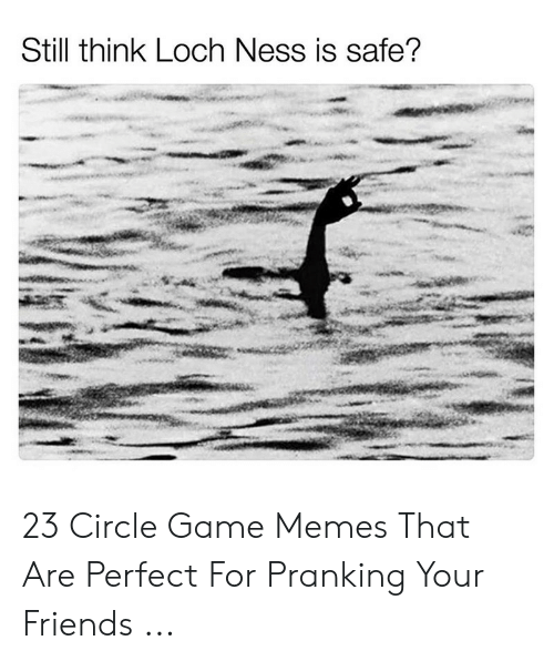 Circle Game Memes: Still think Loch Ness is safe? 23 Circle Game Memes That Are Perfect For Pranking Your Friends ...