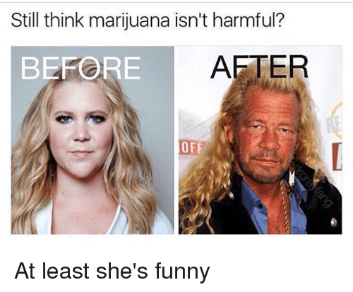 öAts: Still think marijuana isn't harmful?  BEFORE  A At least she's funny