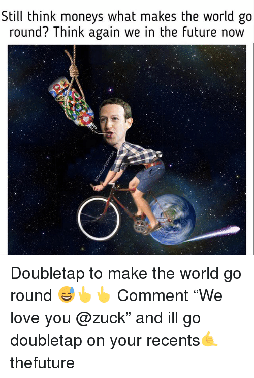 """Future, Love, and World: Still think moneys what makes the world go  round? Think again we in the future now Doubletap to make the world go round 😅👆👆 Comment """"We love you @zuck"""" and ill go doubletap on your recents🤙 thefuture"""