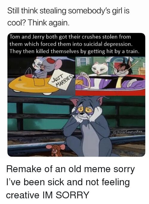 Meme, Memes, and Sorry: Still think stealing somebody's girl is  cool? Think again.  Tom and Jerry both got their crushes stolen from  them which forced them into suicidal depression.  They then killed themselves by getting hit by a train.  G P  olärSaurusRex Remake of an old meme sorry I've been sick and not feeling creative IM SORRY