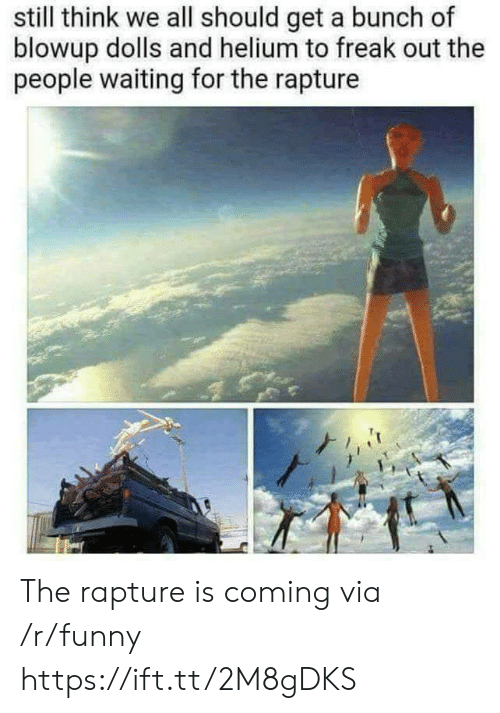rapture: still think we all should get a bunch of  blowup dolls and helium to freak out the  people waiting for the rapture The rapture is coming via /r/funny https://ift.tt/2M8gDKS