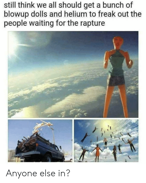 rapture: still think we all should get a bunch of  blowup dolls and helium to freak out the  people waiting for the rapture Anyone else in?