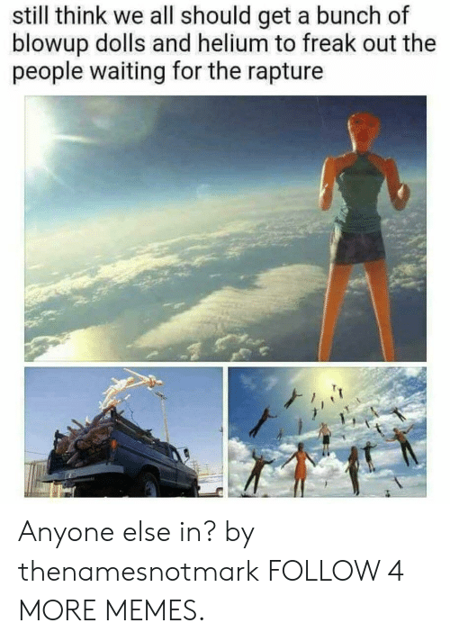 rapture: still think we all should get a bunch of  blowup dolls and helium to freak out the  people waiting for the rapture Anyone else in? by thenamesnotmark FOLLOW 4 MORE MEMES.