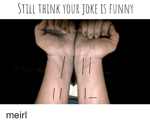 Funny, Irl, and MeIRL: STILL THINK YOUR JOKE IS FUNNY