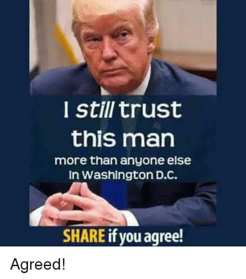 Memes, 🤖, and Washington: still trust  this man  more than anyone else  In Washington D.C  SHARE if you agree! Agreed!