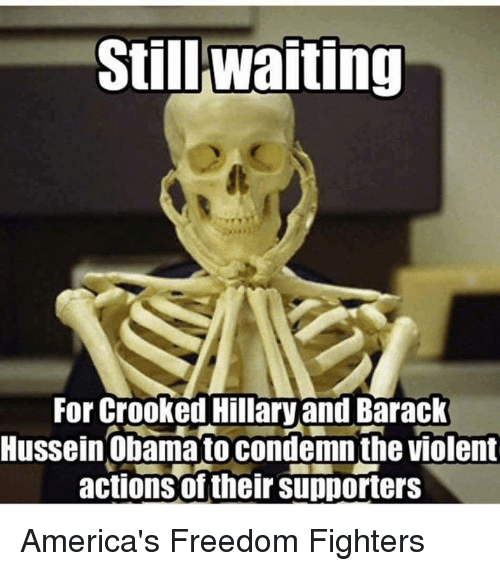 crook: Still Waiting  For Crooked Hillary and Barack  Hussein Obama to condemnthe violent  actions of their supporters America's Freedom Fighters