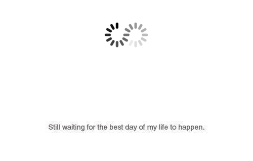 Still Waiting: Still waiting for the best day of my life to happen.