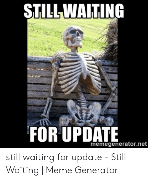 Still Waiting Meme: STILL WAITING  FOR UPDATE  memegenerator.net still waiting for update - Still Waiting | Meme Generator