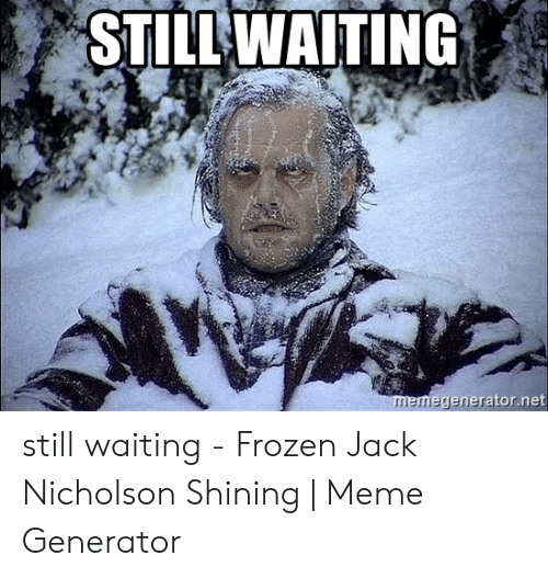 Still Waiting Meme: STILL WAITING  memegenerator.net still waiting - Frozen Jack Nicholson Shining | Meme Generator