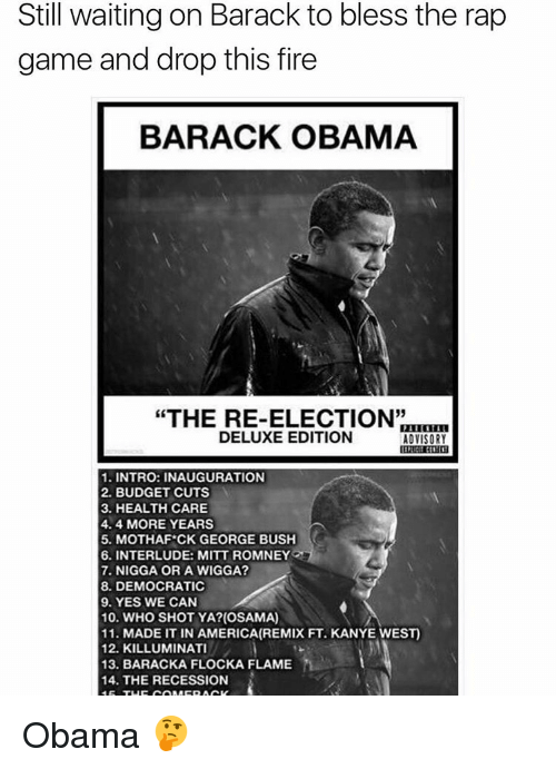 "Kanye, Memes, and Recess: Still waiting on Barack to bless the rap  game and drop this fire  BARACK OBAMA  ""THE RE-ELECTION""  DELUXE EDITION  ADVISORY  1. INTRO: INAUGURATION  2. BUDGET CUTS  3. HEALTHCARE  4.4 MORE YEARS  5. MOTHAFCK GEORGE BUSH  6. INTERLUDE: MITT ROMNEY  7. NIGGA OR A WIGGA?  8. DEMOCRATIC  9. YES WE CAN  10. WHO SHOT YA? (OSAMA)  11. MADE IT IN AMERICA(REMIX FT. KANYE WEST)  12. KILLUMINATI  13. BARACKA FLOCKA FLAME  14. THE RECESSION Obama 🤔"
