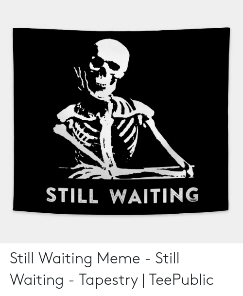 Still Waiting Meme: STILL WAITING Still Waiting Meme - Still Waiting - Tapestry | TeePublic
