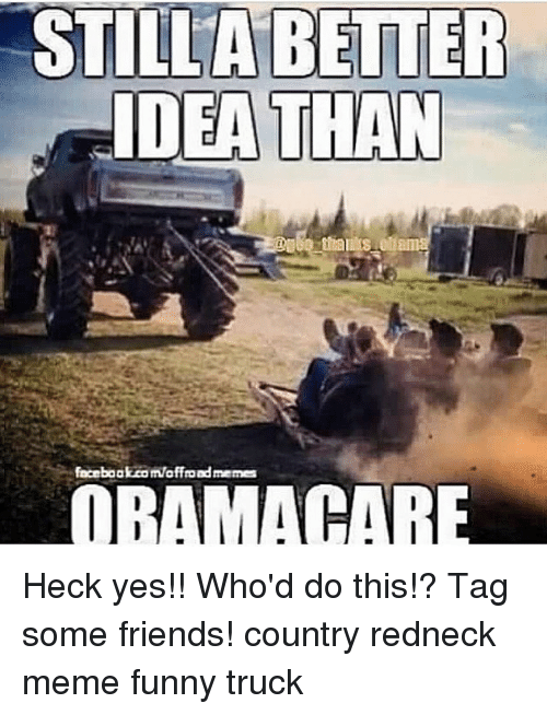 Redneck Meme: STILLA BETTER  IDEA TLAN  aceboakom/affondmeme  ORAMACARE Heck yes!! Who'd do this!? Tag some friends! country redneck meme funny truck