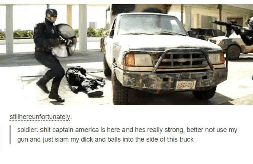 Dank, 🤖, and Gun: stillhereunfortunately:  soldier: shit captain america is here and hes really strong, better not use my  gun and just slam my dick and balls into the side of this truck