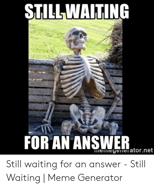 Still Waiting Meme: STILLWAITING  FOR AN ANSWER  meiegelnciator.net Still waiting for an answer - Still Waiting | Meme Generator