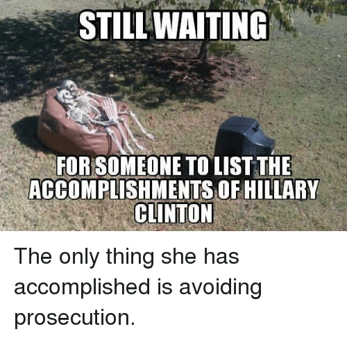 Hillary Clinton: STILLWAITING  FOR SOMEONE TO LISTTHE  ACCOMPLISHMENTS OF HILLARY  CLINTON The only thing she has accomplished is avoiding prosecution.