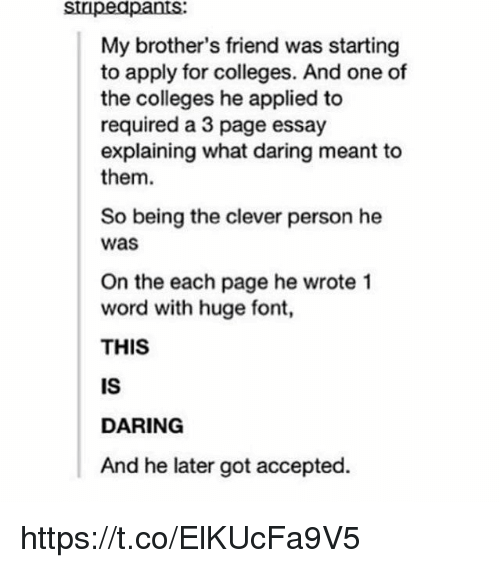 Memes, Word, and Accepted: stipeapants  My brother's friend was starting  to apply for colleges. And one of  the colleges he applied to  required a 3 page essay  explaining what daring meant to  them  So being the clever person he  was  On the each page he wrote 1  word with huge font,  THIS  IS  DARING  And he later got accepted. https://t.co/ElKUcFa9V5