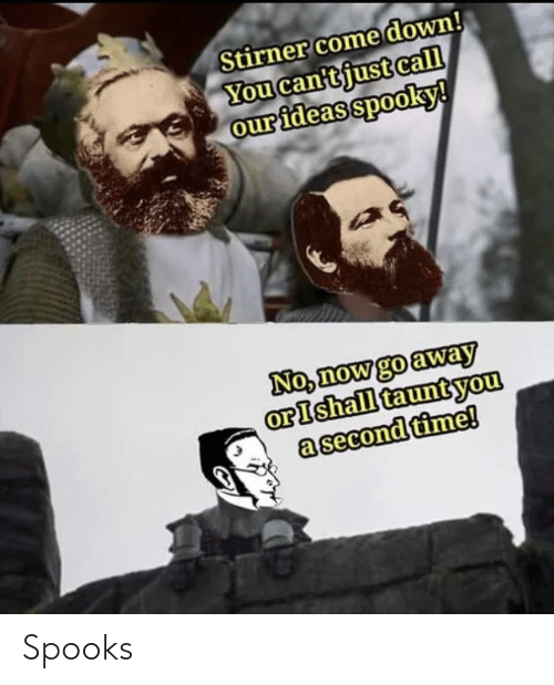 go away: Stirner come down!  You can'tjust call  our ideas spooky!  No, now go away  orIshall tauntyou  a second time! Spooks