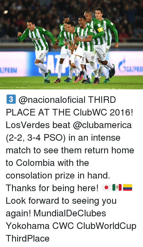 See You Again: STO  TOON  ON 3️⃣ @nacionaloficial THIRD PLACE AT THE ClubWC 2016! LosVerdes beat @clubamerica (2-2, 3-4 PSO) in an intense match to see them return home to Colombia with the consolation prize in hand. Thanks for being here! 🇯🇵🇲🇽🇨🇴 Look forward to seeing you again! MundialDeClubes Yokohama CWC ClubWorldCup ThirdPlace