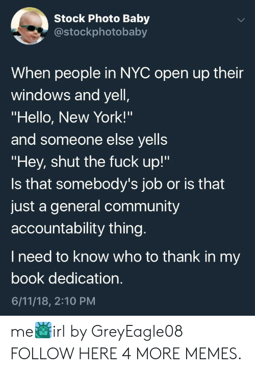 "accountability: Stock Photo Baby  costockphotobaby  When people in NYC open up their  windows and yell  ""Hello, New York!'""  and someone else yells  ""Hey, shut the fuck up!""  Is that somebody's job or is that  just a general community  accountability thing  I need to know who to thank in my  book dedication  6/11/18, 2:10 PM me🗽irl by GreyEagle08 FOLLOW HERE 4 MORE MEMES."