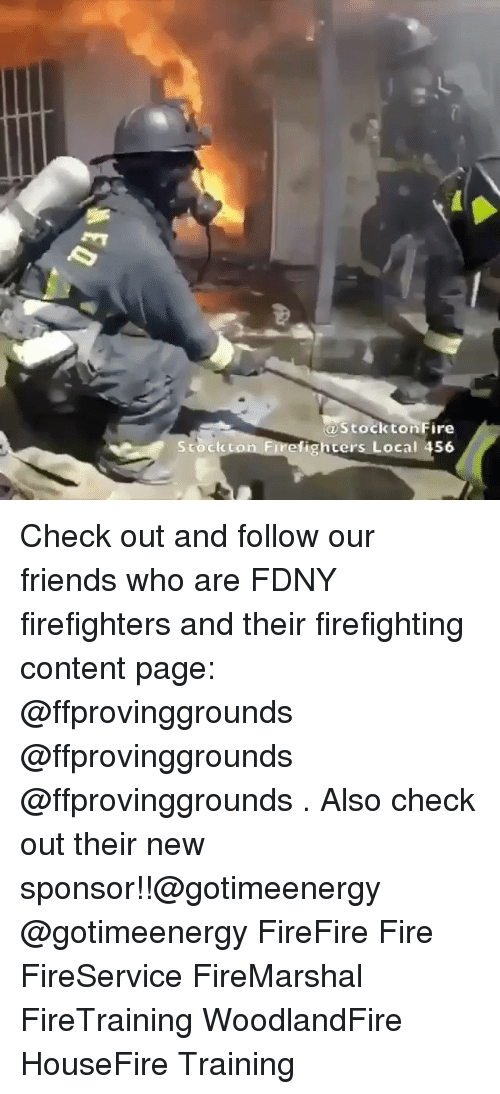 Fire, Friends, and Memes: Stock  Stockton Fire  efighters Local 456 Check out and follow our friends who are FDNY firefighters and their firefighting content page: @ffprovinggrounds @ffprovinggrounds @ffprovinggrounds . Also check out their new sponsor!!@gotimeenergy @gotimeenergy FireFire Fire FireService FireMarshal FireTraining WoodlandFire HouseFire Training