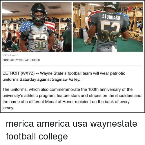 Athletics: STODDARD  WSU Athlees  PICTURE BY WSU ATHLETICS  DETROIT (WXYZ)--Wayne State's football team will wear patriotic  uniforms Saturday against Saginaw Valley.  The uniforms, which also commemmorate the 100th anniversary of the  the name of a different Medal of Honor recipient on the back of every  ersey. merica america usa waynestate football college