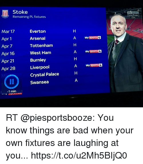 Arsenal, Bad, and Everton: Stoke  Remaining PL fixtures  sky sports  LIVE  Mar 17  Apr 1  Apr 7  Apr 16  Apr 21  Apr 28 Liverpoo  Everton  Arsenal  Tottenham  West Ham  Burnley  A  (sports  Crystal Palace  Swansea  -1 min RT @piesportsbooze: You know things are bad when your own fixtures are laughing at you... https://t.co/u2Mh5BIjQ0