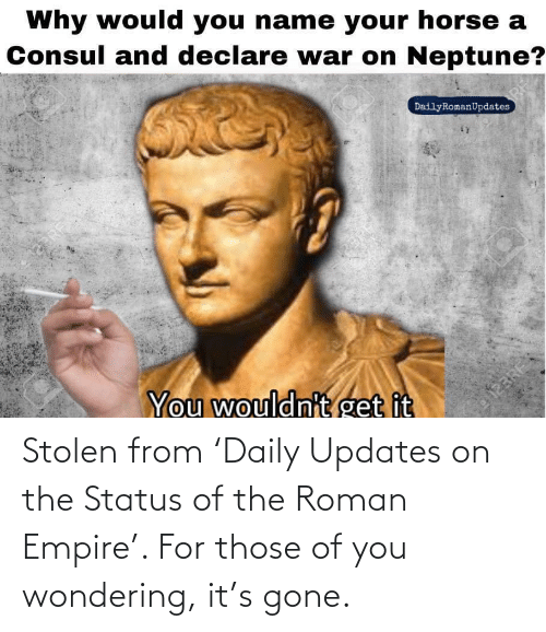 Empire: Stolen from 'Daily Updates on the Status of the Roman Empire'. For those of you wondering, it's gone.