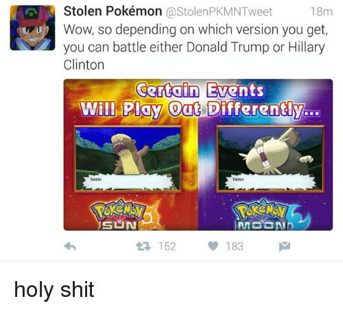 Trump Or Hillary: Stolen Pokémon  ostolenPKMNTweet  18m  b Wow, so depending on which version you get,  you can battle either Donald Trump or Hillary  Clinton  Certain Events  Will Play Out Differently  SUN  183  M  152 holy shit