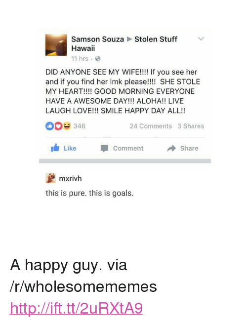 "aloha: Stolen Stuff  Samson Souza  Hawaii  11 hrs  DID ANYONE SEE MY WIFE!!!! If you see her  and if you find her Imk please!!!! SHE STOLE  MY HEART!!!! GOOD MORNING EVERYONE  HAVE A AWESOME DAY!!! ALOHA!! LIVE  LAUGH LOVE!!! SMILE HAPPY DAY ALL!!  346  24 Comments 3 Shares  Like  Comment  → Share  mxrivh  this is pure. this is goals. <p>A happy guy. via /r/wholesomememes <a href=""http://ift.tt/2uRXtA9"">http://ift.tt/2uRXtA9</a></p>"