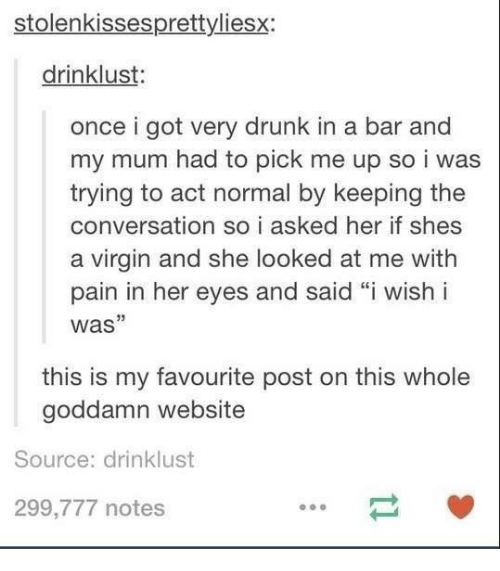 "Acting: stolenkissespretty liesx:  drinklust:  once i got very drunk in a bar and  my mum had to pick me up so i was  trying to act normal by keeping the  conversation so i asked her if shes  a virgin and she looked at me with  pain in her eyes and said ""i wish i  was""  this is my favourite post on this whole  goddamn website  Source: drinklust  299,777 notes"