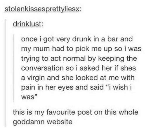 "Drunk, Virgin, and Humans of Tumblr: stolenkissesprettyliesx:  drinklust:  once i got very drunk in a bar and  my mum had to pick me up so i was  trying to act normal by keeping the  conversation so i asked her if shes  a virgin and she looked at me with  pain in her eyes and said ""i wish i  was""  this is my favourite post on this whole  goddamn website"