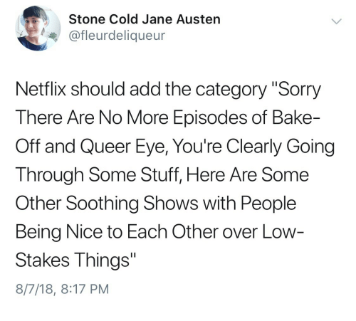 "stone cold: Stone Cold Jane Austen  @fleurdeliqueur  Netflix should add the category ""Sorry  There Are No More Episodes of Bake-  Off and Queer Eye, You're Clearly Going  Through Some Stuff, Here Are Some  Other Soothing Shows with People  Being Nice to Each Other over Low  Stakes Things""  8/7/18, 8:17 PM"