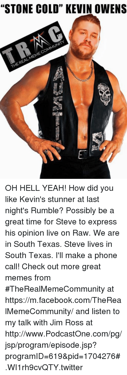 """Jim Ross: """"STONE COLD"""" KEVIN OWENS  COMMUNITY  MEME REAL THE OH HELL YEAH!  How did you like Kevin's stunner at last night's Rumble? Possibly be a great time for Steve to express his opinion live on Raw. We are in South Texas. Steve lives in South Texas. I'll make a phone call!  Check out more great memes from #TheRealMemeCommunity at https://m.facebook.com/TheRealMemeCommunity/ and listen to my talk with Jim Ross at http://www.PodcastOne.com/pg/jsp/program/episode.jsp?programID=619&pid=1704276#.WI1rh9cvQTY.twitter"""
